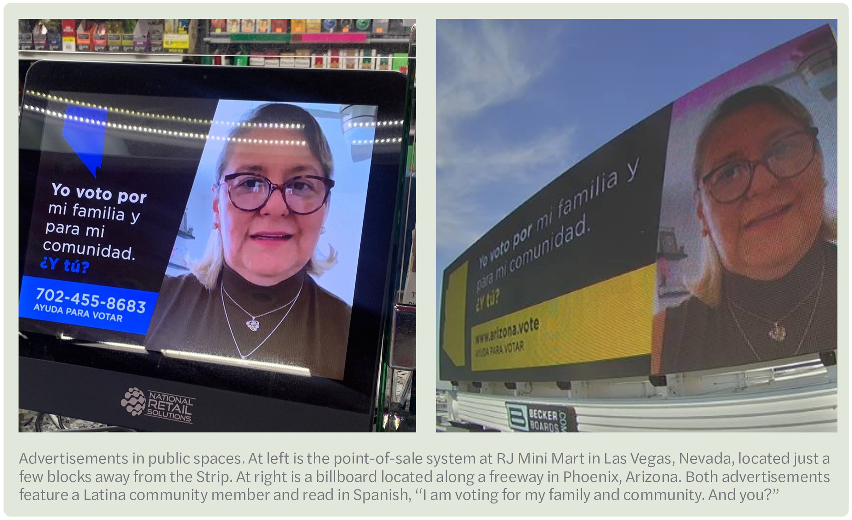 """Advertisements in public spaces. At left is the point-of-sale system at RJ Mini Mart in Las Vegas, Nevada, located just a few blocks away from the Strip. At right is a billboard located along a freeway in Phoenix, Arizona. Both advertisements feature a Latina community member and read in Spanish, """"I am voting for my family and community. And you?"""""""